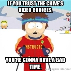 You're gonna have a bad time - if you trust the chive's video choices, you're gonna have a bad time.