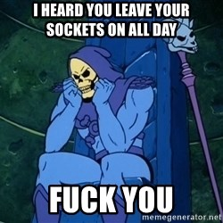 Skeletor sitting - I heard you leave your sockets on All day FUCK YOU