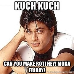 Shah Rukh Khan - kuch kuch can you make roti hey! moka friday!