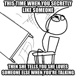 Desk Flip Rage Guy - This time When You SECRETLY like someone  Then she tells You she loves someone else when You're talking