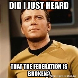 James T. Kirk - Did I just heard  That the federation is broken?