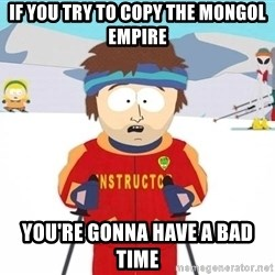 You're gonna have a bad time - if you try to copy the mongol empire you're gonna have a bad time