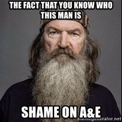 Phil Robertson 2 - the fact that you know who this man is Shame on A&E