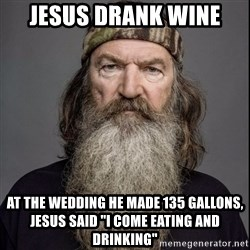 """Phil Robertson 2 - Jesus drank wine at the wedding he made 135 gallons, jesus said """"I come eating and drinking"""""""