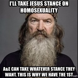 Phil Robertson 2 - I'll take Jesus stance on homosexuality a&E can take whatever stance they want. This is why we have the 1st