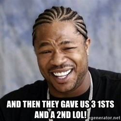 xzibit56 -  AND THEN THEY GAVE US 3 1STS AND A 2ND LOL!