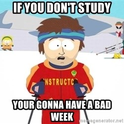 You're gonna have a bad time - if you don't study your gonna have a bad week