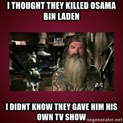 duck dynasty phil - I thought they killed osama bin laden I didnt know they gave him his own tv show