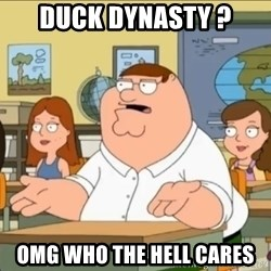 omg who the hell cares? - Duck dynasty ? omg who the hell cares