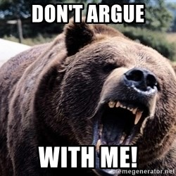 Bear week - DON'T ARGUE WITH ME!