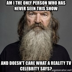 Duck dynasty phil robertson - Am i the only person who has never seen this show and doesn't care what a reality tv celebrity says?