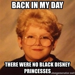 60 year old - Back in my day there were no black disney princesses