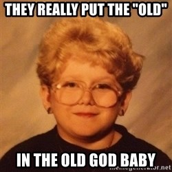 "60 year old - they really put the ""old"" in the old god baby"