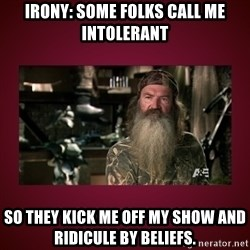duck dynasty phil - IRONY: SOME FOLKS CALL ME INTOLERANT SO THEY KICK ME OFF MY SHOW AND RIDICULE BY BELIEFS.