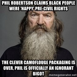 Duck dynasty phil robertson - Phil Robertson Claims Black People Were 'Happy' Pre-Civil Rights the clever camoflouge packaging is over, Phil is officially an ignorant bigot