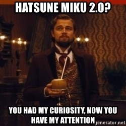 you had my curiosity dicaprio - Hatsune miku 2.0? You had my curiosity, now you have my attention