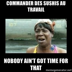 Nobody ain´t got time for that - Commander des sushis au travail nobody ain't got time for that