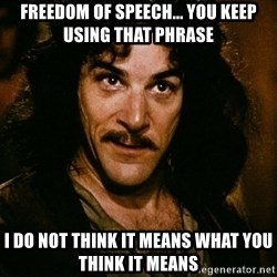 Inigo Montoya - Freedom of speech... you keep using that phrase I do not think it means what you think it means