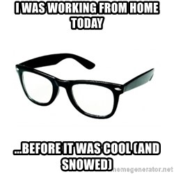 hipster glasses - I was working from home today ...before it was cool (and snowed)