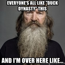 "Duck dynasty phil robertson - Everyone's All like ""Duck Dynasty"" this and I'm over here like..."