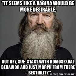 "Duck dynasty phil robertson - ""It seems like a vagina would be more desirable.  But hey, sin:  Start with homosexual behavior and just morph from there – bestiality."""