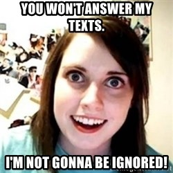 OAG - You won't answer my TEXTS. I'm not gonna be ignored!