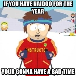 You're gonna have a bad time - if you have naidoo for the year your gonna have a bad time