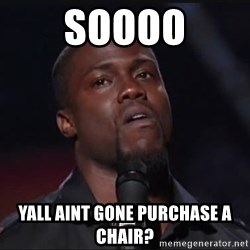 Kevin Hart Face - SOOOO YALL AINT GONE PURCHASE A CHAIR?