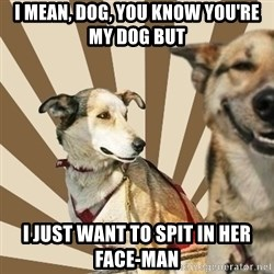 Stoner dogs concerned friend - i mean, dog, you know you're my dog but i just want to spit in her face-man