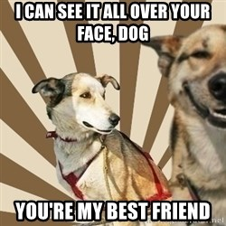 Stoner dogs concerned friend - i can see it all over your face, dog you're my best friend