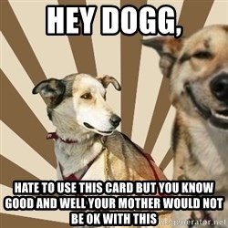 Stoner dogs concerned friend - hey dogg, hate to use this card but you know good and well your mother would not be ok with this