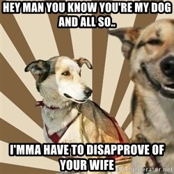 Stoner dogs concerned friend - hey man you know you're my dog and all so.. i'mma have to disapprove of your wife