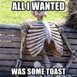Waiting skeleton meme - All i wanted  was some toast