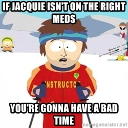 You're gonna have a bad time - If jacquie isn't on the right meds you're gonna have a bad time