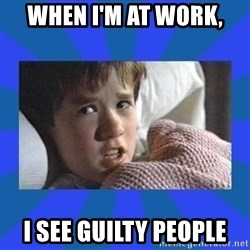 i see dead people - When I'm at work, I See guilty people