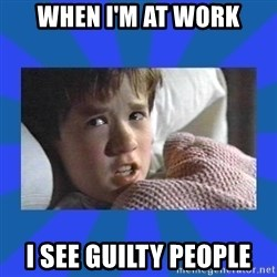 i see dead people - when i'm at work i see guilty people