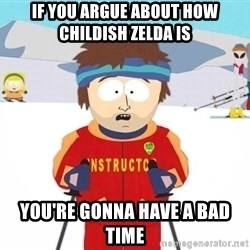 You're gonna have a bad time - if you argue about how childish zelda is you're gonna have a bad time
