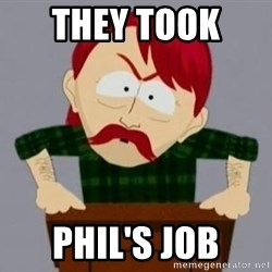 They took our jobs guy - they took  Phil's job