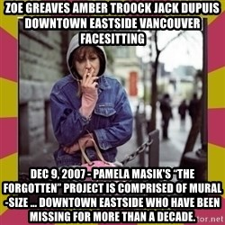 "ZOE GREAVES DOWNTOWN EASTSIDE VANCOUVER - ZOE GREAVES AMBER TROOCK jack dupuis downtown eastside vancouver facesitting Dec 9, 2007 - Pamela Masik's ""The Forgotten"" project is comprised of mural-size ... downtown eastside who have been missing for more than a decade."