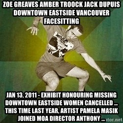 Progressive Mosh Guy - ZOE GREAVES AMBER TROOCK jack dupuis downtown eastside vancouver facesitting Jan 13, 2011 - Exhibit honouring missing Downtown Eastside women cancelled ... This time last year, artist Pamela Masik joined MOA director Anthony ...