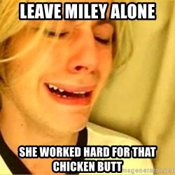 leave britney alone - leave miley alone she worked hard for that chicken butt