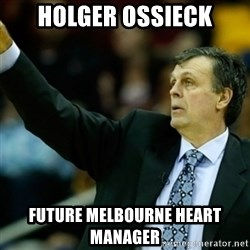 Kevin McFail Meme - Holger ossieck future melbourne heart manager