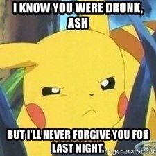 Unimpressed Pikachu - I know you were drunk, ash But I'll never forgive you for last night.