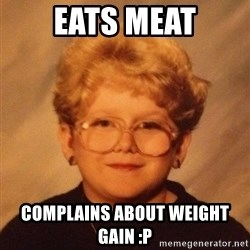60 year old - eats meat complains about weight gain :p