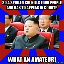 kim jong un - So a spoiled kid kills four people and has to appear in court? What an amateur!