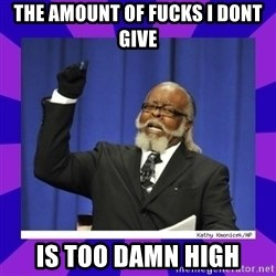 the amount of is too damn high - The Amount of fucks i dont give is too damn high