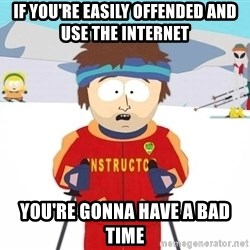 You're gonna have a bad time - If you're easily offended and use the internet you're gonna have a bad time