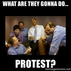 obama laughing  - what are they gonna do... protest?