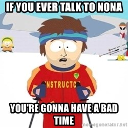 You're gonna have a bad time - IF YOU EVER TALK TO NONA YOU'RE GONNA HAVE A BAD TIME