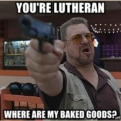 WalterGun - You're lutheran where are my baked goods?